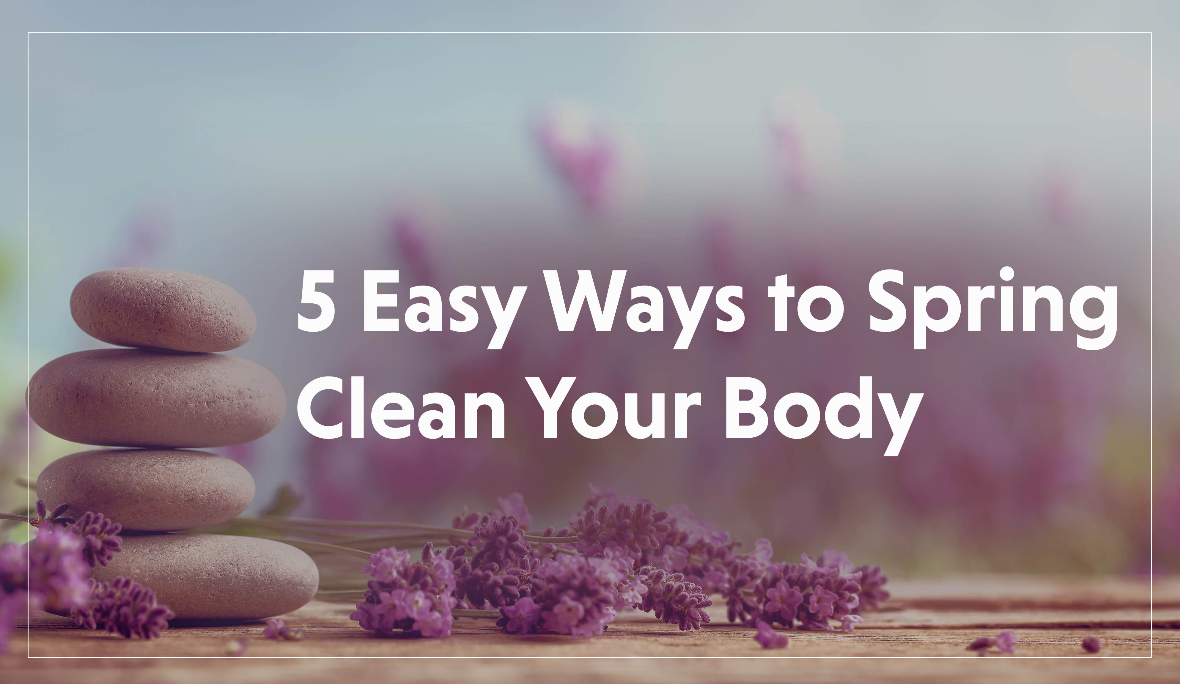 5 Ways to Spring Clean Your Body